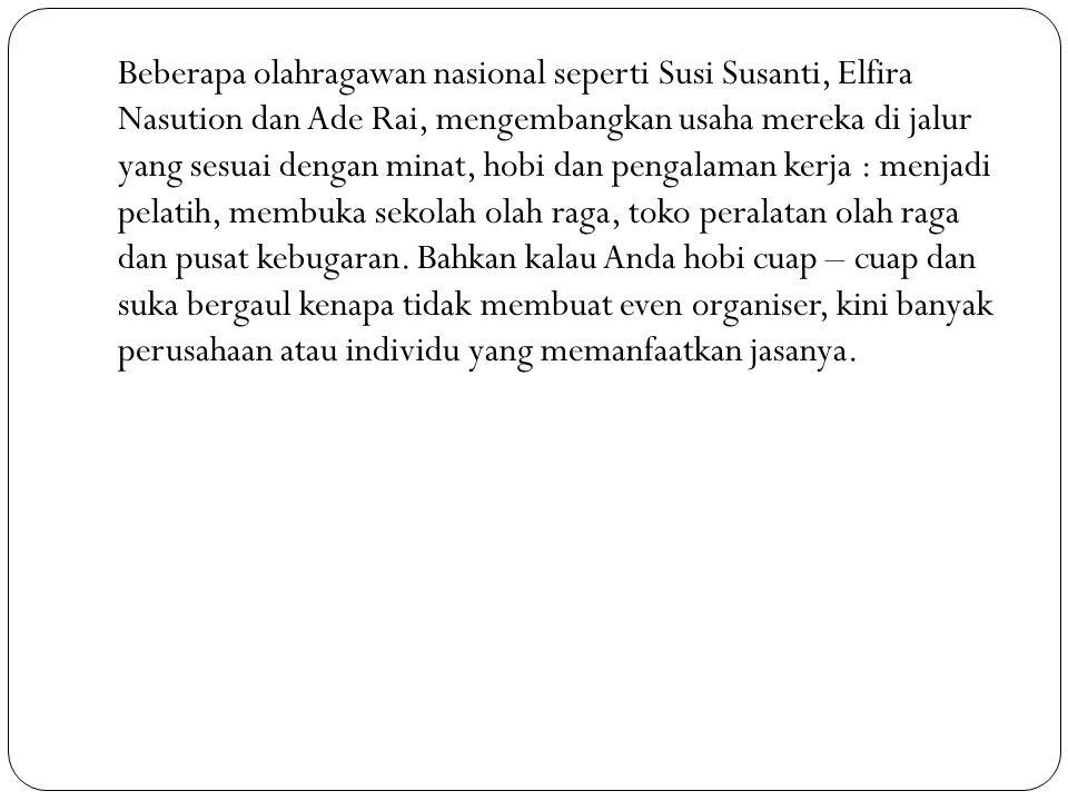 Beberapa olahragawan nasional seperti Susi Susanti, Elfira Nasution dan Ade Rai, mengembangkan usaha mereka di jalur yang sesuai dengan minat, hobi dan pengalaman kerja : menjadi pelatih, membuka sekolah olah raga, toko peralatan olah raga dan pusat kebugaran.