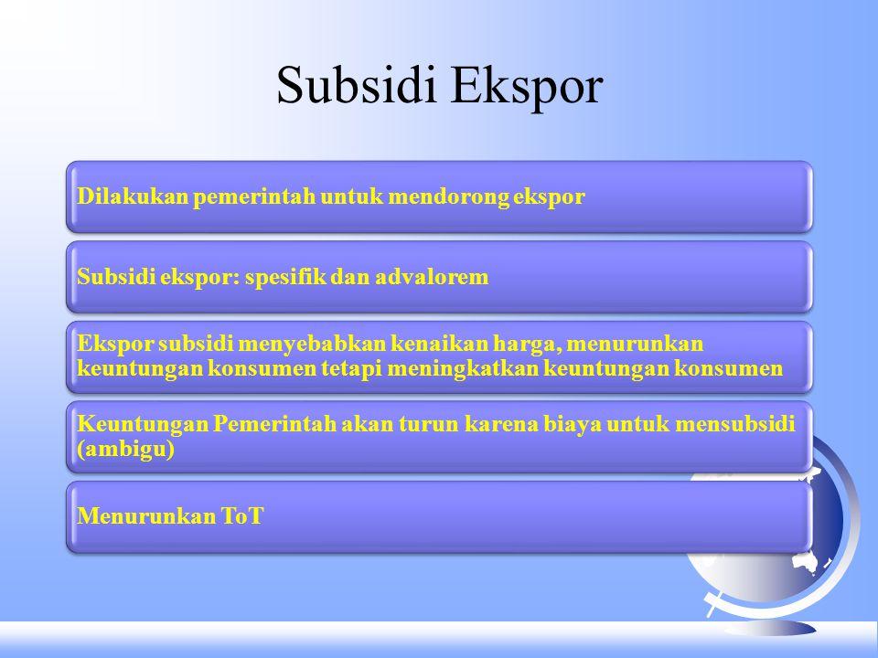 Subsidi Ekspor Dilakukan pemerintah untuk mendorong ekspor. Subsidi ekspor: spesifik dan advalorem.