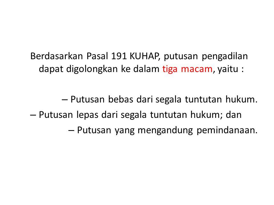 Berdasarkan Pasal 191 KUHAP, putusan pengadilan dapat digolongkan ke dalam tiga macam, yaitu :
