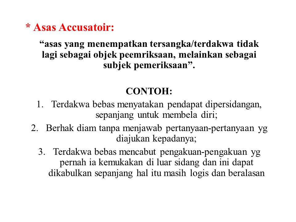 * Asas Accusatoir: asas yang menempatkan tersangka/terdakwa tidak lagi sebagai objek peemriksaan, melainkan sebagai subjek pemeriksaan .