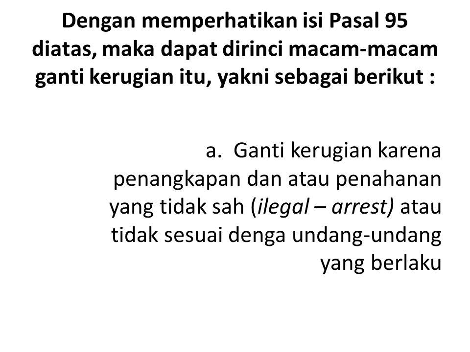 Dengan memperhatikan isi Pasal 95 diatas, maka dapat dirinci macam-macam ganti kerugian itu, yakni sebagai berikut :