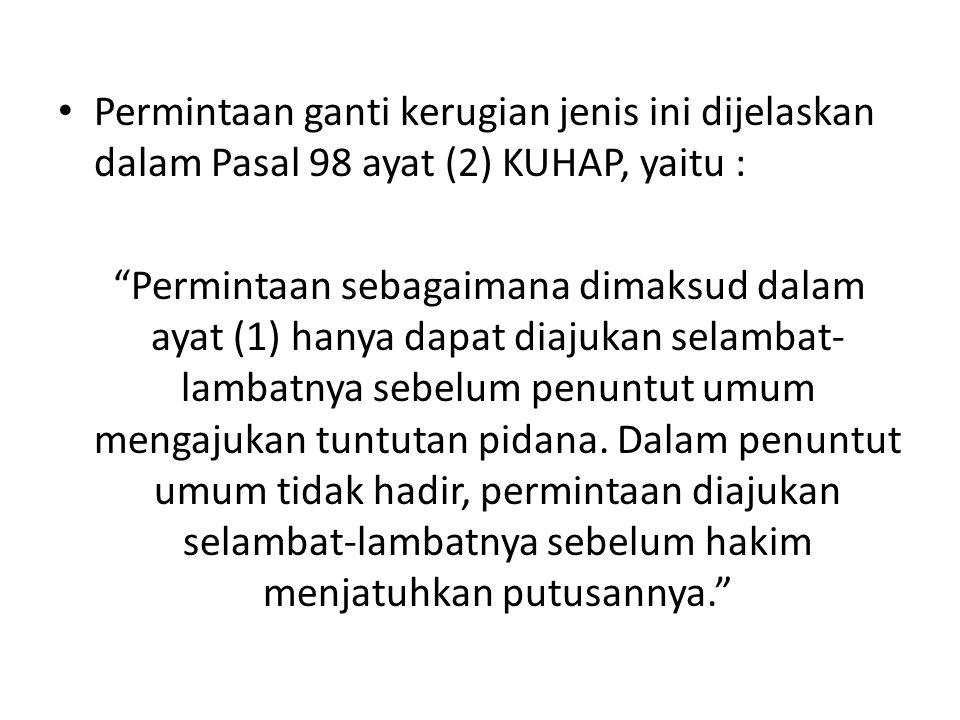 Permintaan ganti kerugian jenis ini dijelaskan dalam Pasal 98 ayat (2) KUHAP, yaitu :