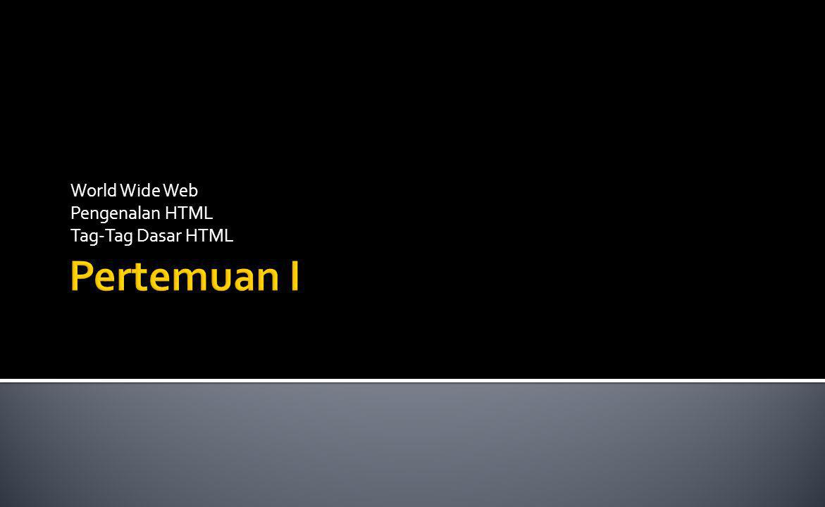 World Wide Web Pengenalan HTML Tag-Tag Dasar HTML