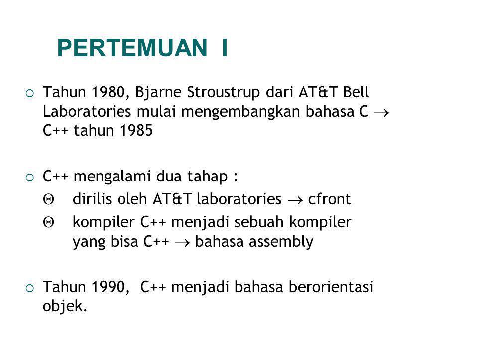 PERTEMUAN I Tahun 1980, Bjarne Stroustrup dari AT&T Bell Laboratories mulai mengembangkan bahasa C  C++ tahun 1985.