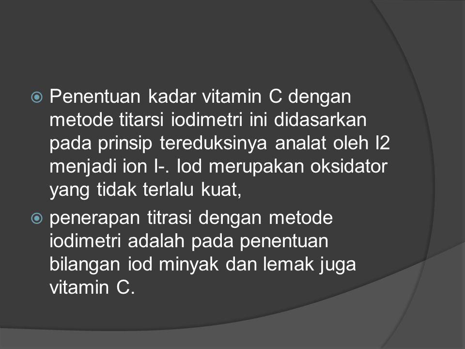 Penentuan kadar vitamin C dengan metode titarsi iodimetri ini didasarkan pada prinsip tereduksinya analat oleh I2 menjadi ion I-. Iod merupakan oksidator yang tidak terlalu kuat,