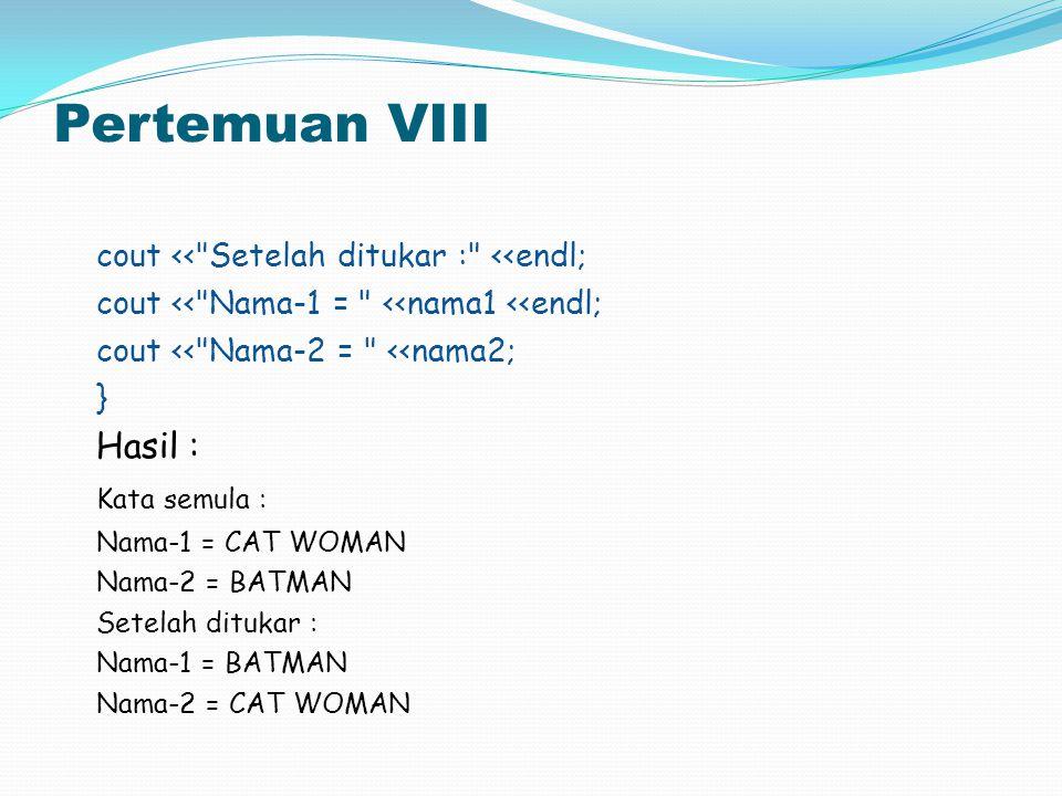 Pertemuan VIII cout << Setelah ditukar : <<endl; Hasil :