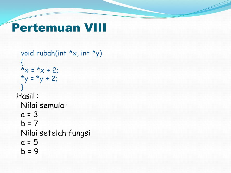 Pertemuan VIII void rubah(int *x, int *y) Hasil : Nilai semula : a = 3