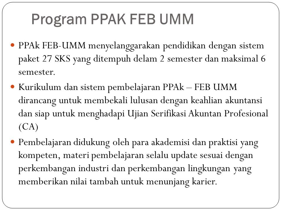 Program PPAK FEB UMM PPAk FEB-UMM menyelanggarakan pendidikan dengan sistem paket 27 SKS yang ditempuh delam 2 semester dan maksimal 6 semester.