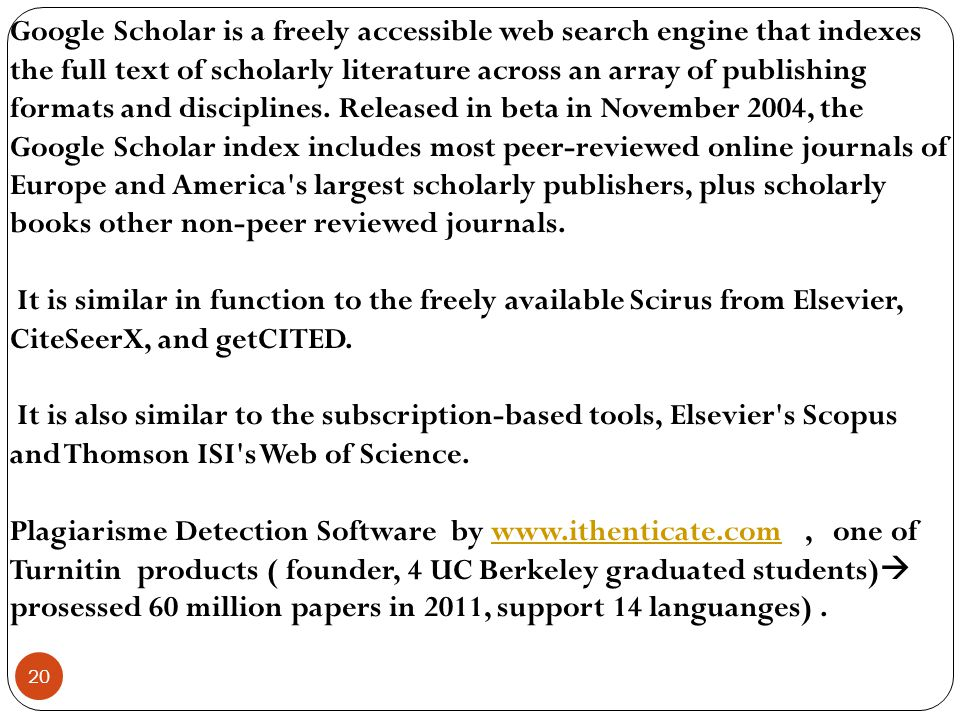 Google Scholar is a freely accessible web search engine that indexes the full text of scholarly literature across an array of publishing formats and disciplines. Released in beta in November 2004, the Google Scholar index includes most peer-reviewed online journals of Europe and America s largest scholarly publishers, plus scholarly books other non-peer reviewed journals.