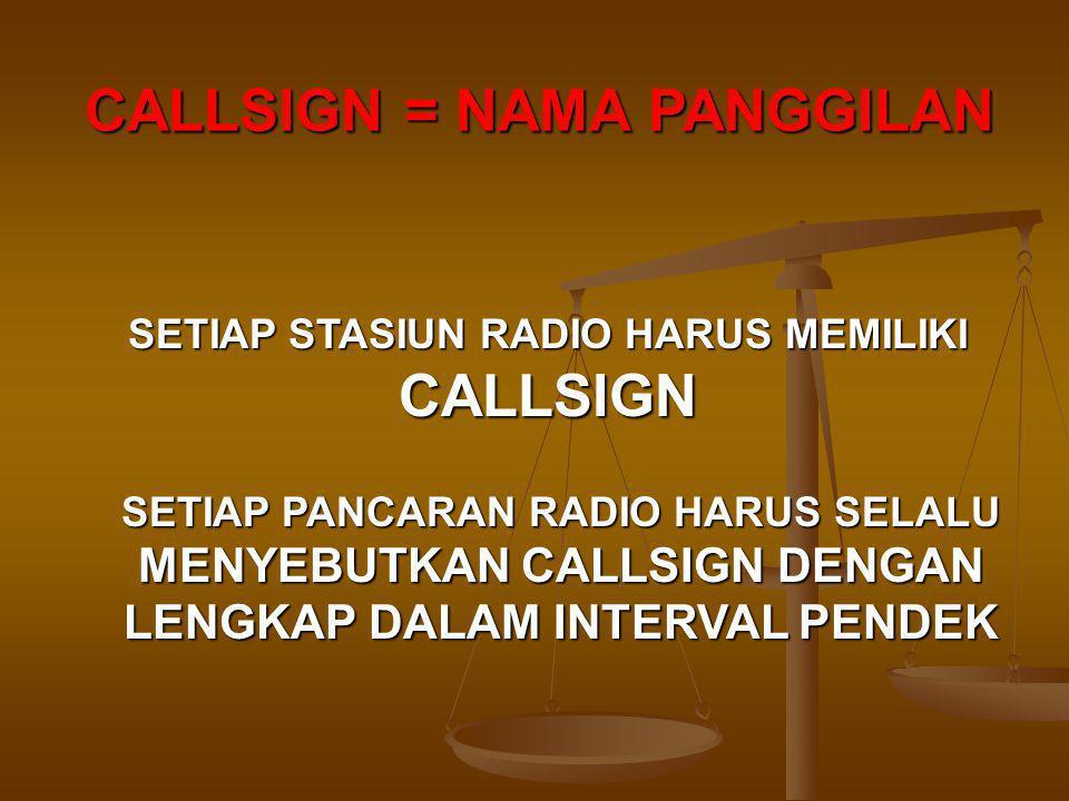 CALLSIGN = NAMA PANGGILAN SETIAP STASIUN RADIO HARUS MEMILIKI CALLSIGN