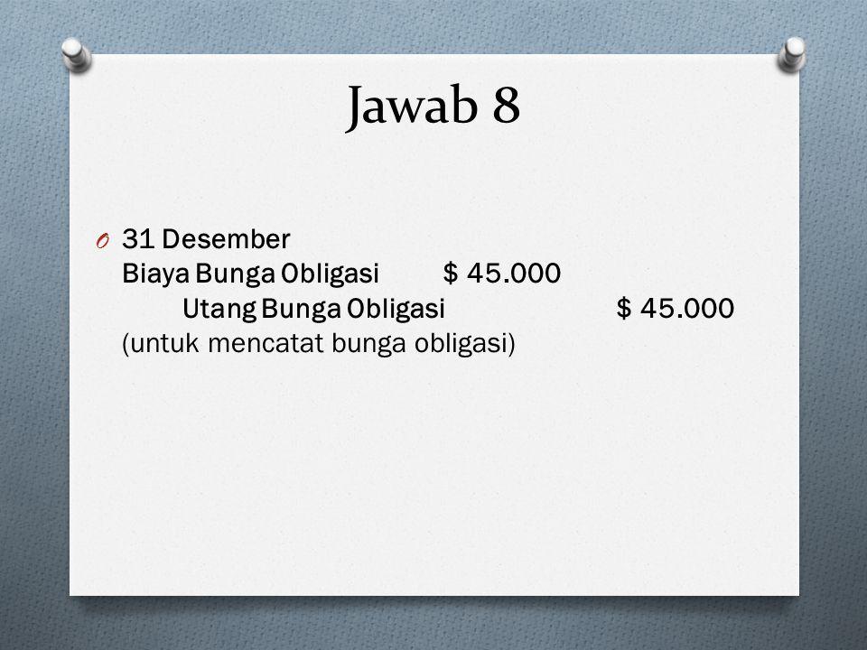 Jawab 8 31 Desember Biaya Bunga Obligasi $ 45.000 Utang Bunga Obligasi $ 45.000 (untuk mencatat bunga obligasi)