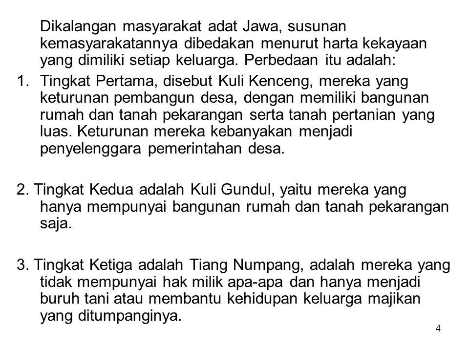 Dikalangan masyarakat adat Jawa, susunan kemasyarakatannya dibedakan menurut harta kekayaan yang dimiliki setiap keluarga. Perbedaan itu adalah:
