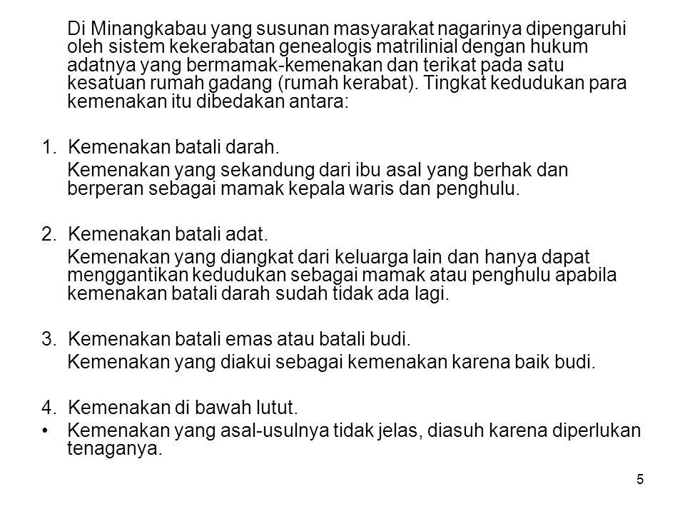 Di Minangkabau yang susunan masyarakat nagarinya dipengaruhi oleh sistem kekerabatan genealogis matrilinial dengan hukum adatnya yang bermamak-kemenakan dan terikat pada satu kesatuan rumah gadang (rumah kerabat). Tingkat kedudukan para kemenakan itu dibedakan antara: