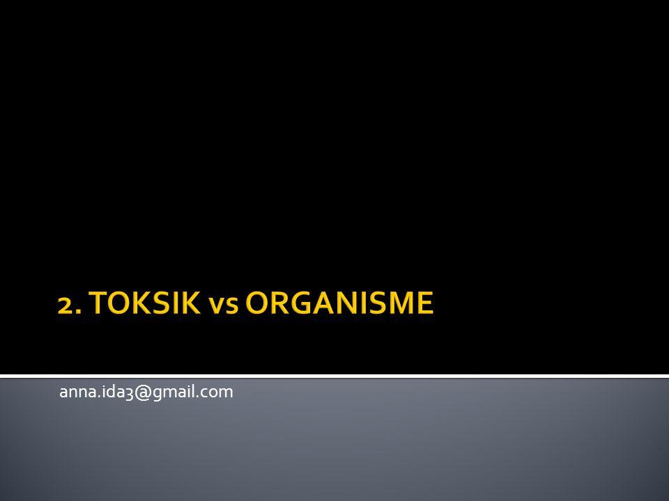2. TOKSIK vs ORGANISME anna.ida3@gmail.com