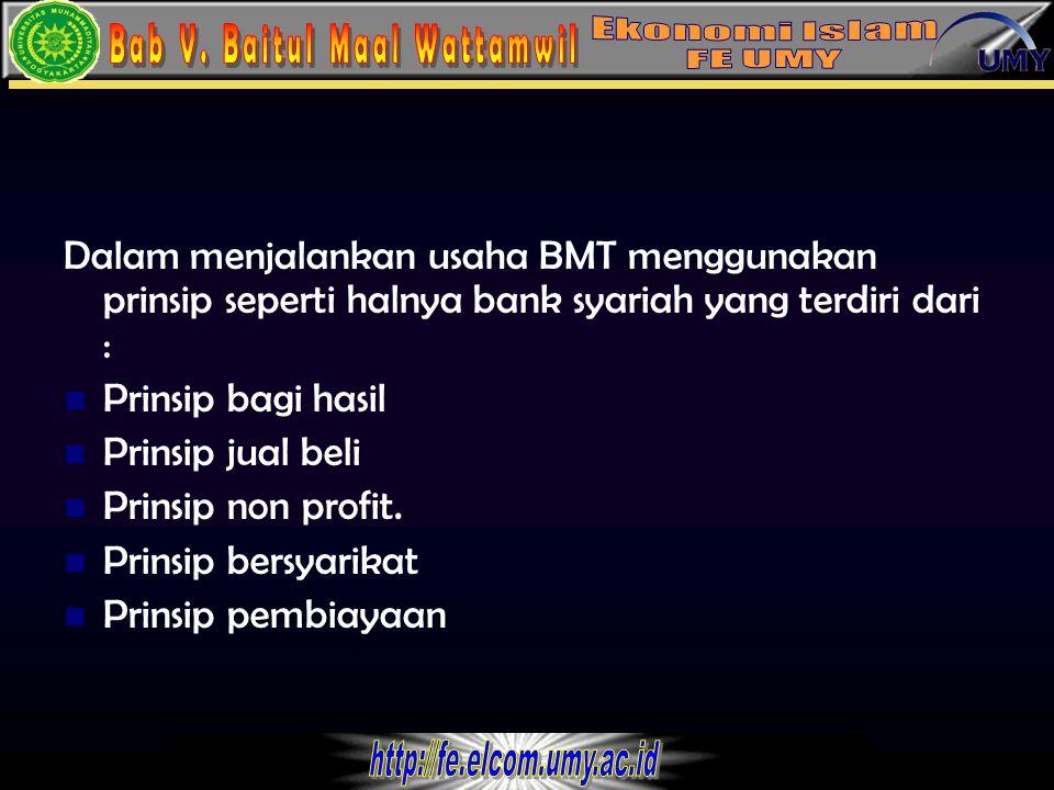 Dalam menjalankan usaha BMT menggunakan prinsip seperti halnya bank syariah yang terdiri dari :