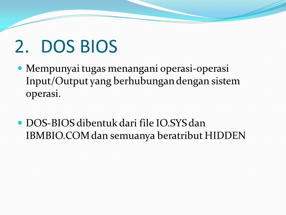 DOS BIOS Mempunyai tugas menangani operasi-operasi Input/Output yang berhubungan dengan sistem operasi.