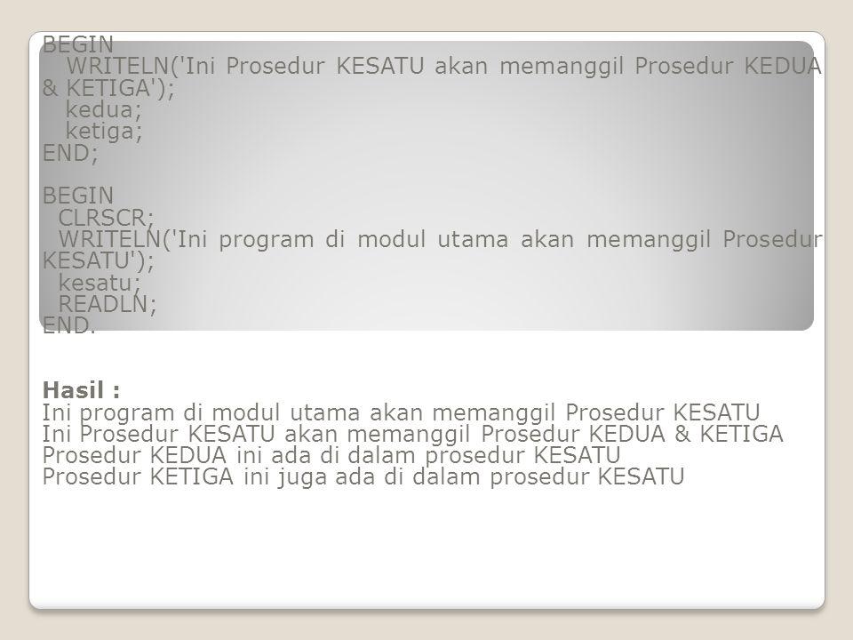 BEGIN WRITELN( Ini Prosedur KESATU akan memanggil Prosedur KEDUA & KETIGA ); kedua; ketiga; END;