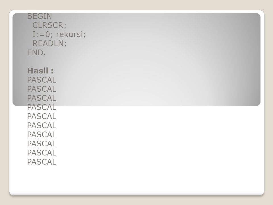 BEGIN CLRSCR; I:=0; rekursi; READLN; END. Hasil : PASCAL