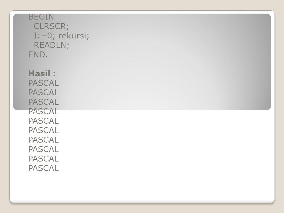 BEGIN CLRSCR; I:=0; rekursi; READLN; END. Hasil : PASCAL