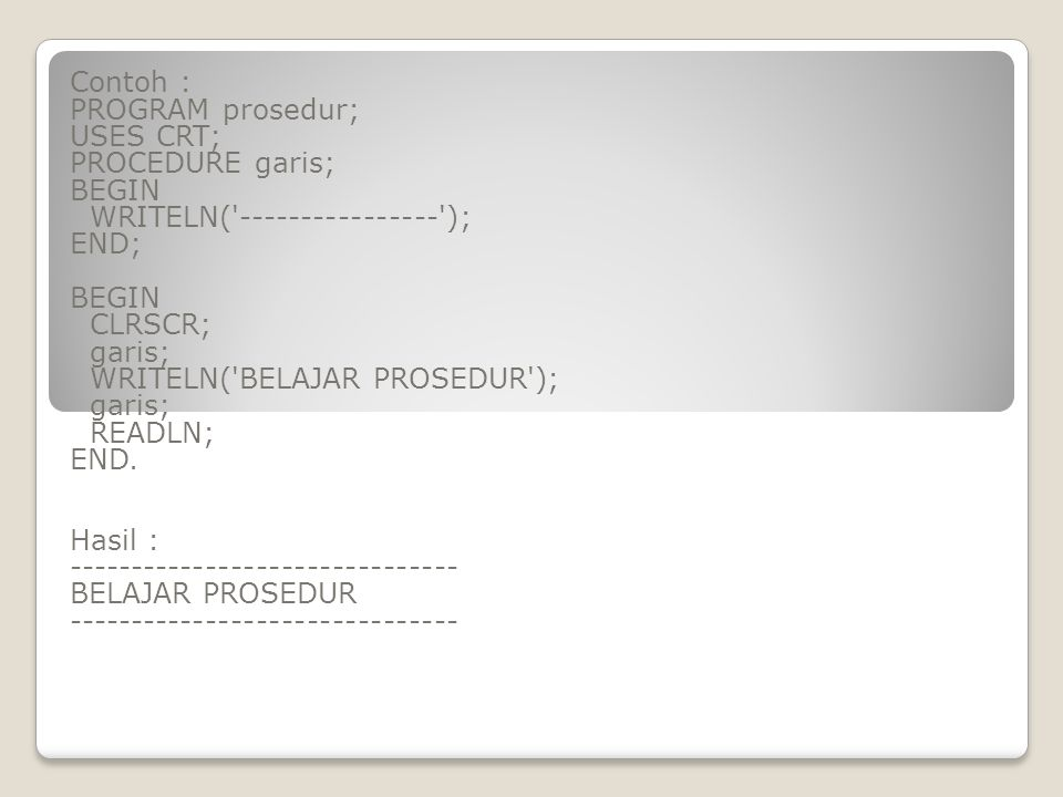 Contoh : PROGRAM prosedur; USES CRT; PROCEDURE garis; BEGIN. WRITELN( ---------------- ); END;