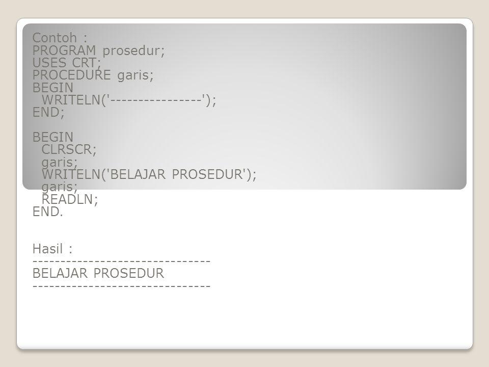 Contoh : PROGRAM prosedur; USES CRT; PROCEDURE garis; BEGIN. WRITELN( ---------------- ); END;