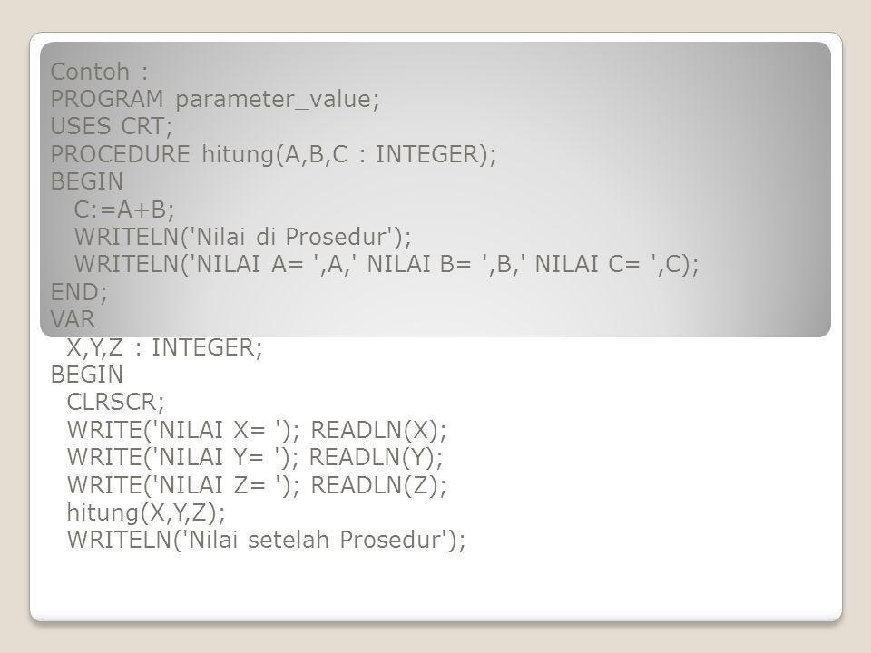 Contoh : PROGRAM parameter_value; USES CRT; PROCEDURE hitung(A,B,C : INTEGER); BEGIN. C:=A+B; WRITELN( Nilai di Prosedur );