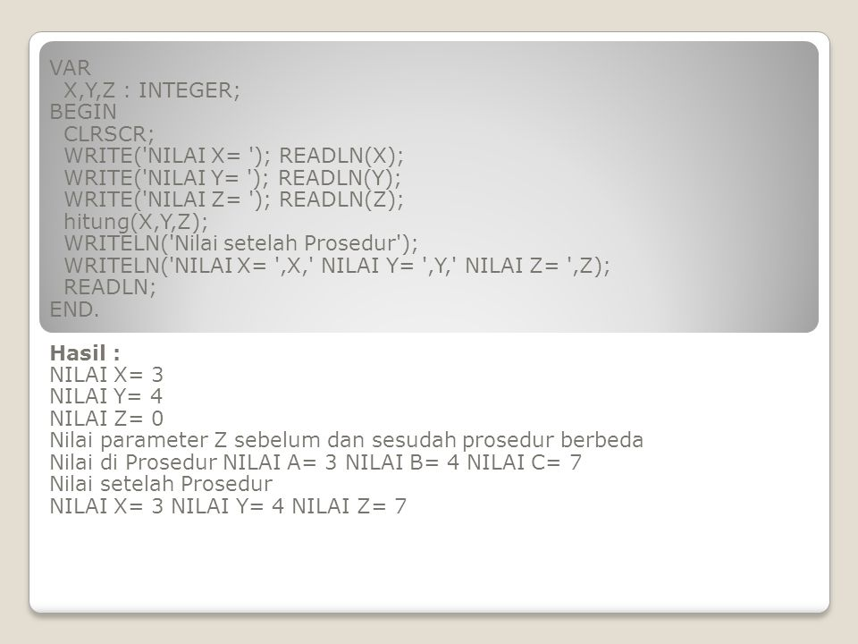 VAR X,Y,Z : INTEGER; BEGIN. CLRSCR; WRITE( NILAI X= ); READLN(X); WRITE( NILAI Y= ); READLN(Y);