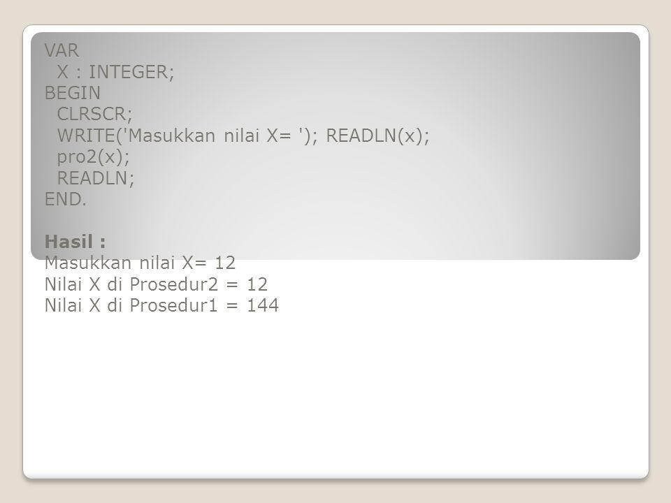 VAR X : INTEGER; BEGIN. CLRSCR; WRITE( Masukkan nilai X= ); READLN(x); pro2(x); READLN; END.