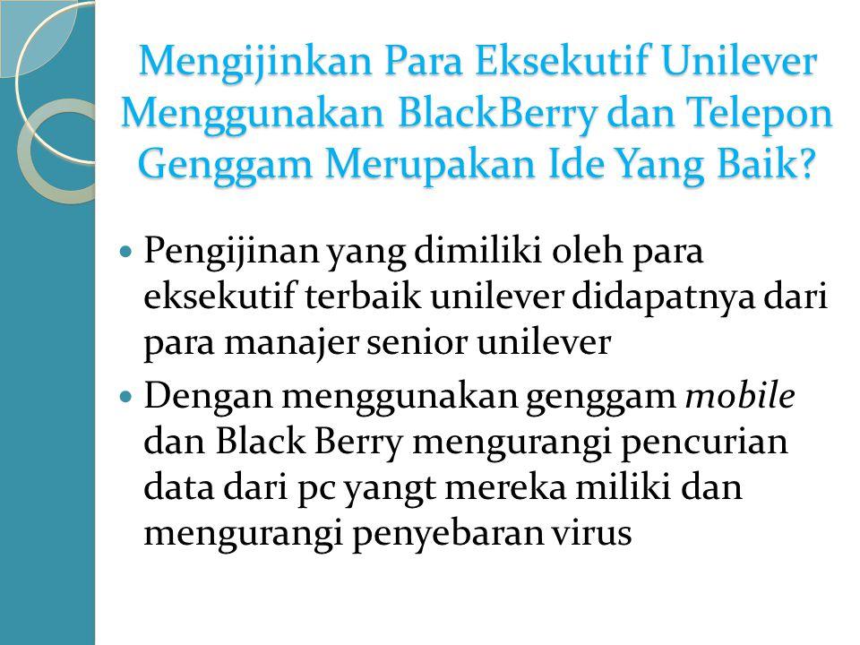 Mengijinkan Para Eksekutif Unilever Menggunakan BlackBerry dan Telepon Genggam Merupakan Ide Yang Baik