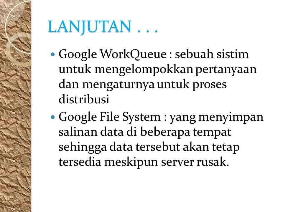 LANJUTAN . . . Google WorkQueue : sebuah sistim untuk mengelompokkan pertanyaan dan mengaturnya untuk proses distribusi.