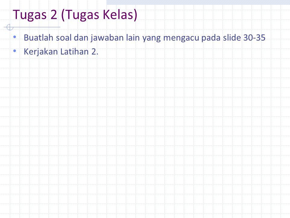 Tugas 2 (Tugas Kelas) Buatlah soal dan jawaban lain yang mengacu pada slide 30-35.