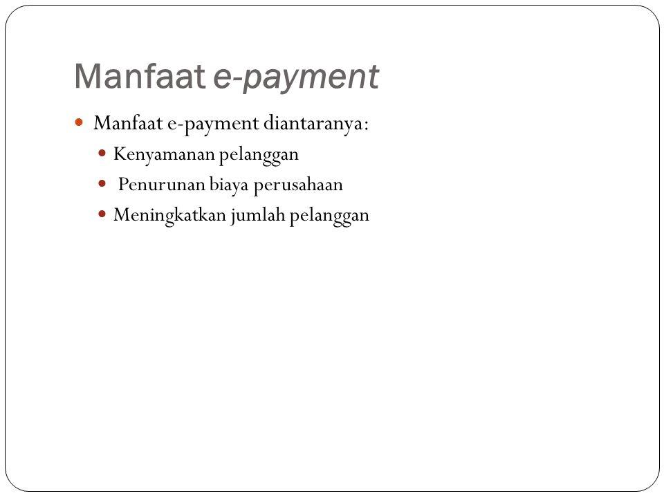 Manfaat e-payment Manfaat e-payment diantaranya: Kenyamanan pelanggan