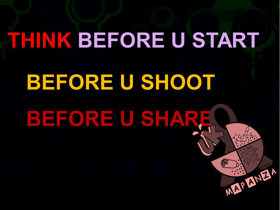 THINK BEFORE U START BEFORE U SHOOT BEFORE U SHARE
