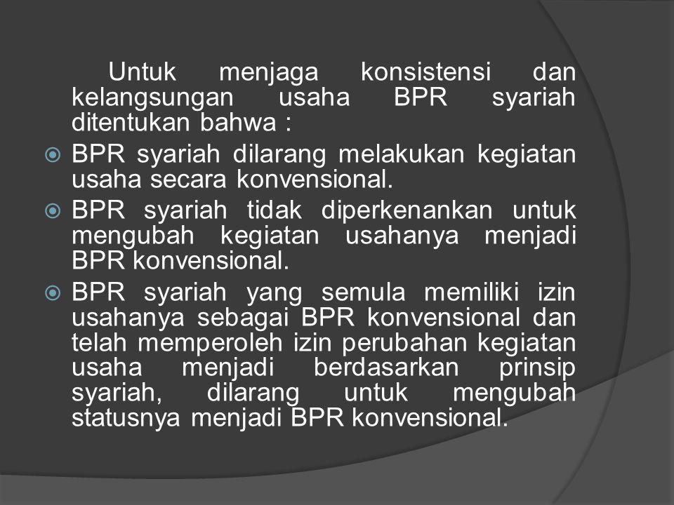 Untuk menjaga konsistensi dan kelangsungan usaha BPR syariah ditentukan bahwa :