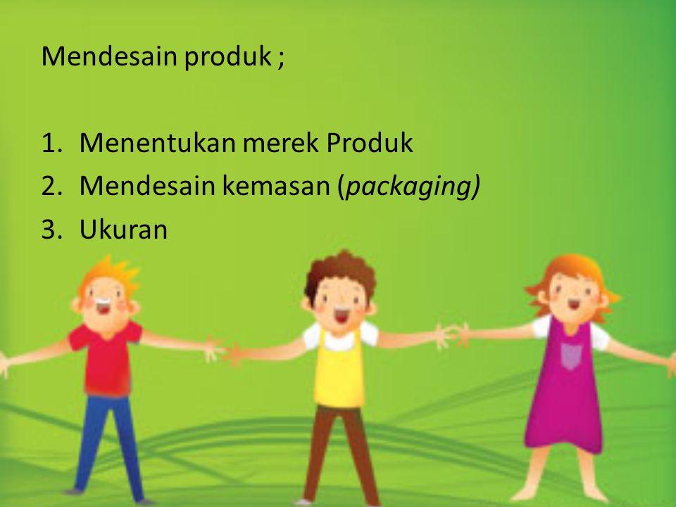 Mendesain produk ; Menentukan merek Produk Mendesain kemasan (packaging) Ukuran