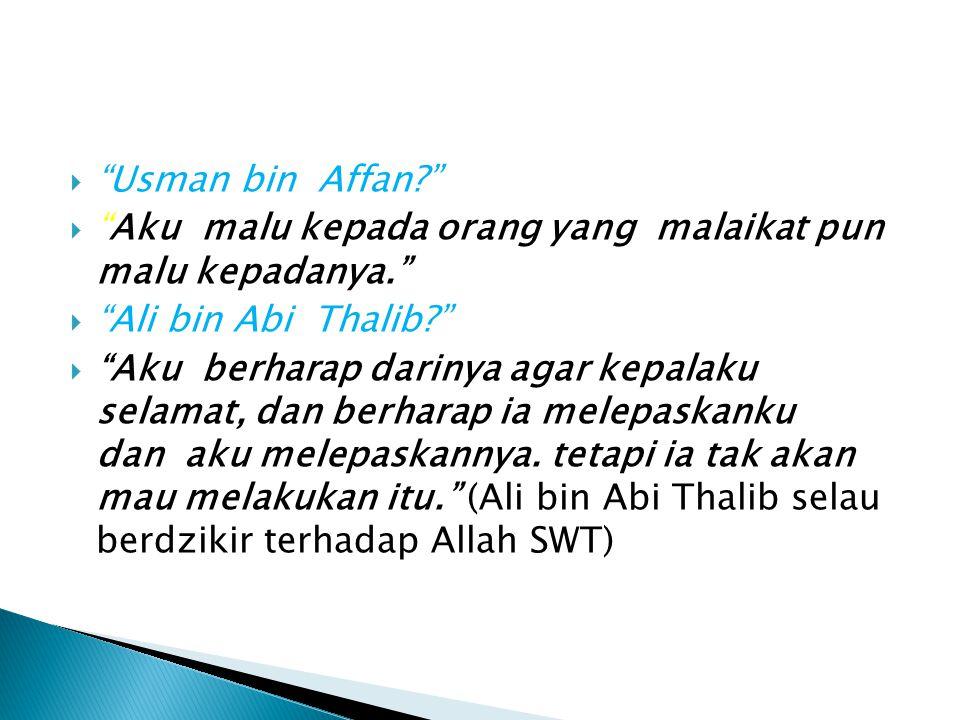 Usman bin Affan Aku malu kepada orang yang malaikat pun malu kepadanya. Ali bin Abi Thalib