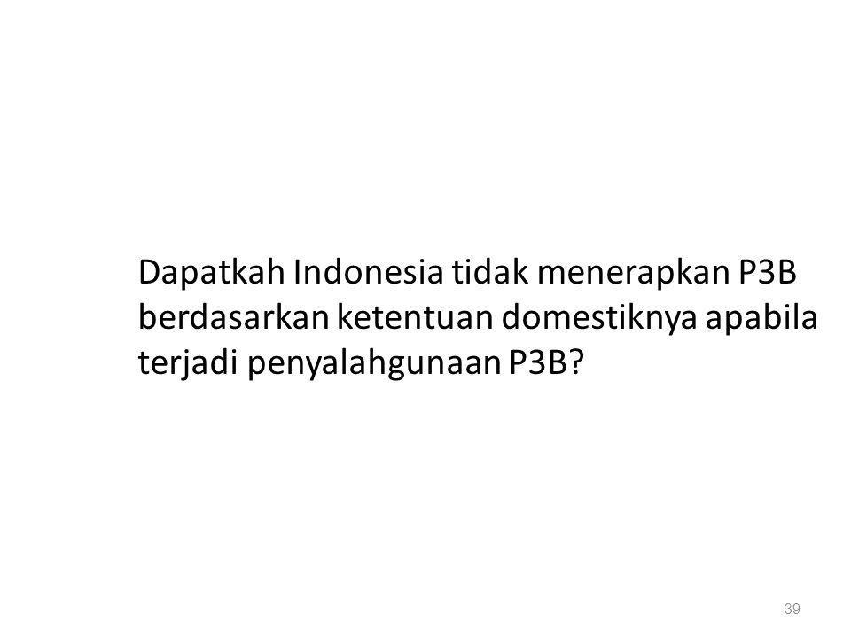 Dapatkah Indonesia tidak menerapkan P3B berdasarkan ketentuan domestiknya apabila terjadi penyalahgunaan P3B