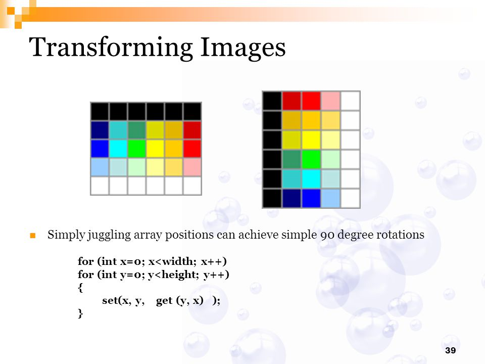 Transforming Images Simply juggling array positions can achieve simple 90 degree rotations. for (int x=0; x<width; x++)