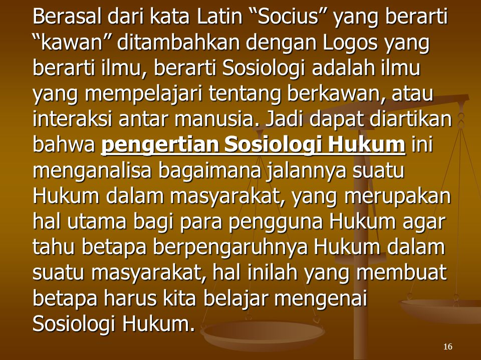 Berasal dari kata Latin Socius yang berarti kawan ditambahkan dengan Logos yang berarti ilmu, berarti Sosiologi adalah ilmu yang mempelajari tentang berkawan, atau interaksi antar manusia.
