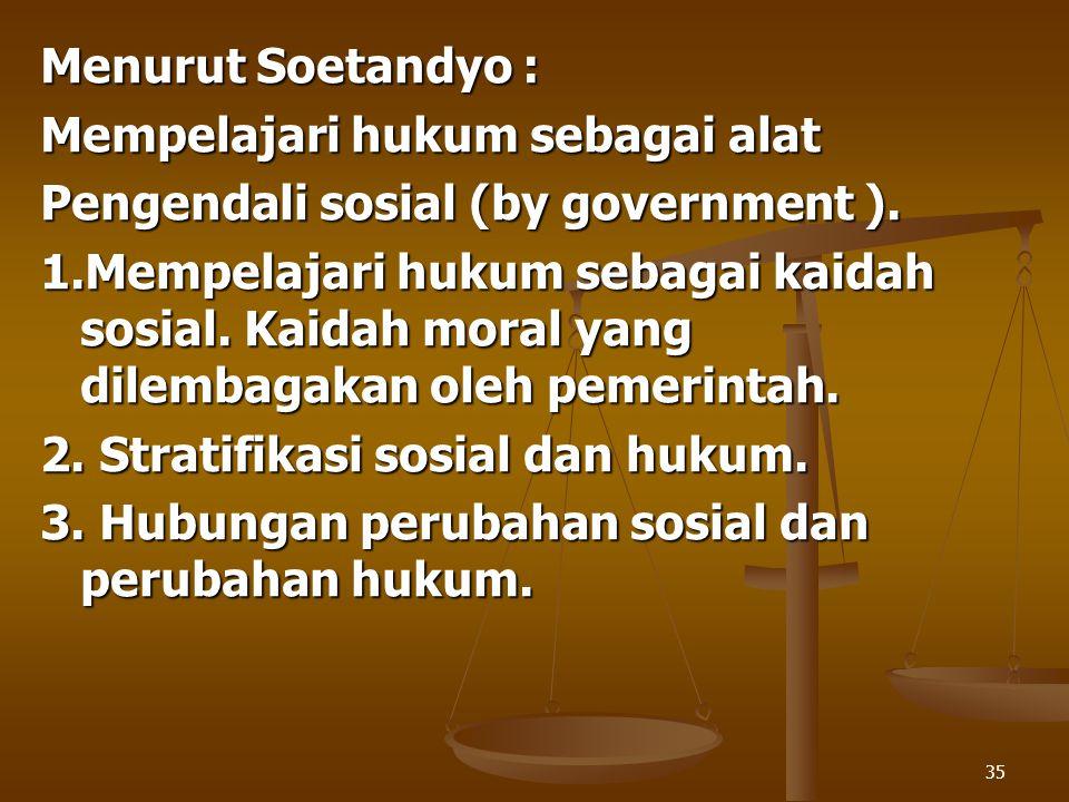 Menurut Soetandyo : Mempelajari hukum sebagai alat. Pengendali sosial (by government ).