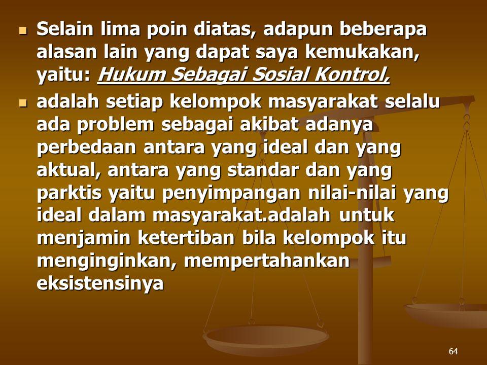Selain lima poin diatas, adapun beberapa alasan lain yang dapat saya kemukakan, yaitu: Hukum Sebagai Sosial Kontrol,