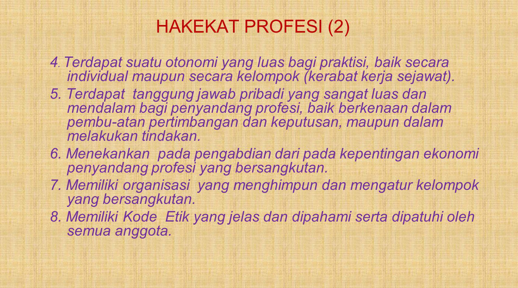 HAKEKAT PROFESI (2) 4. Terdapat suatu otonomi yang luas bagi praktisi, baik secara individual maupun secara kelompok (kerabat kerja sejawat).