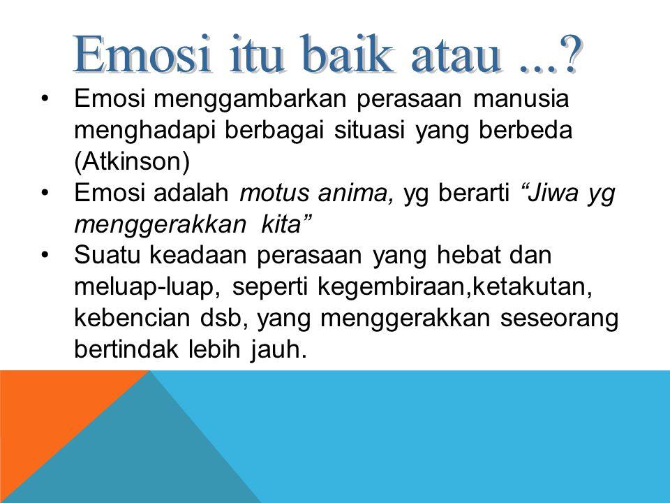 Emosi itu baik atau ... Emosi menggambarkan perasaan manusia menghadapi berbagai situasi yang berbeda (Atkinson)