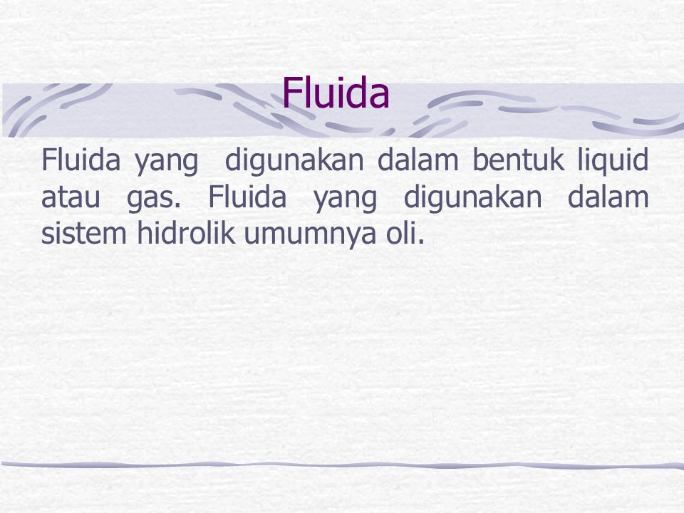 Fluida Fluida yang digunakan dalam bentuk liquid atau gas. Fluida yang digunakan dalam sistem hidrolik umumnya oli.