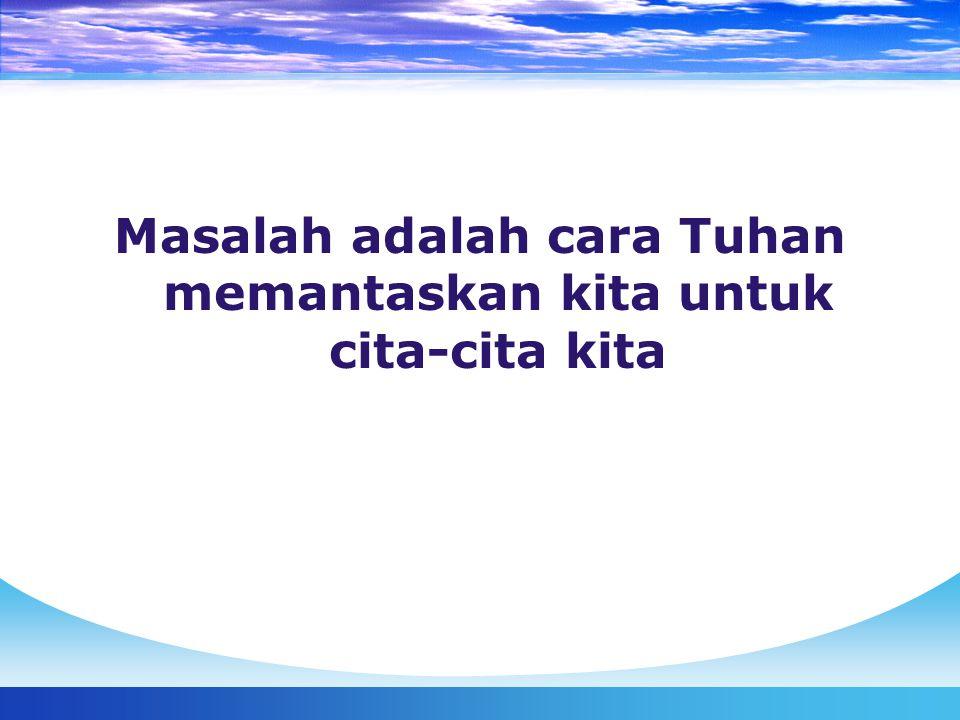 Masalah adalah cara Tuhan memantaskan kita untuk cita-cita kita