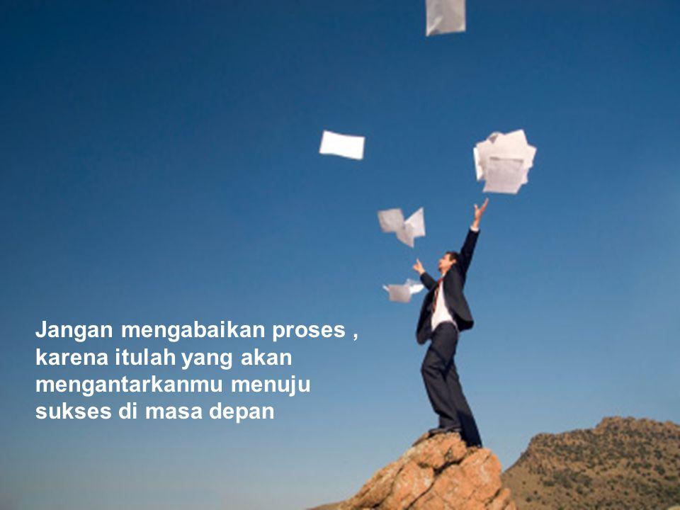 Jangan mengabaikan proses , karena itulah yang akan mengantarkanmu menuju sukses di masa depan