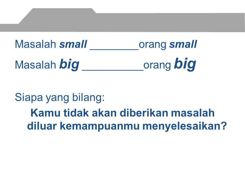 Masalah small ________orang small Masalah big __________orang big Siapa yang bilang: Kamu tidak akan diberikan masalah diluar kemampuanmu menyelesaikan