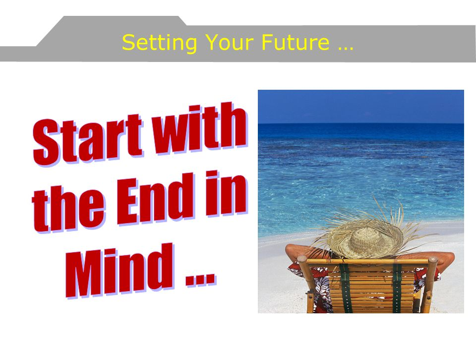Start with the End in Mind ... Setting Your Future …