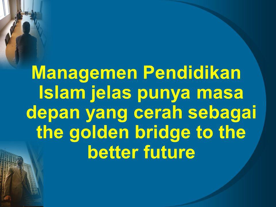 Managemen Pendidikan Islam jelas punya masa depan yang cerah sebagai the golden bridge to the better future