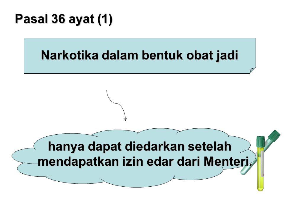 Pasal 36 ayat (1) Narkotika dalam bentuk obat jadi hanya dapat diedarkan setelah mendapatkan izin edar dari Menteri.